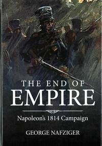 The End of Empire: Napoleon's 1814 Campaign by  George F Nafziger - Hardcover - from JVG-Books LLC and Biblio.com