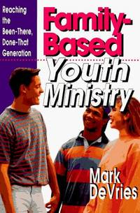 Family-Based Youth Ministry: Reaching the Been-There, Done-That Generation