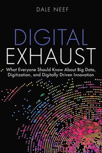 Digital Exhaust: What Everyone Should Know About Big Data, Digitization and Digitally Driven...