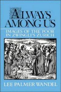Always among Us: Images of the Poor in Zwingli's Zurich by  Lee Palmer Wandel - Hardcover - 1990-07-27 - from Baker Book House (SKU: RJG01072003)