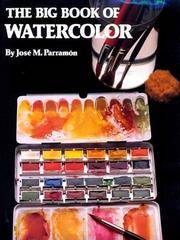 The Big Book of Watercolor Painting: The History, the Studio, the Materials the Techniques, the...