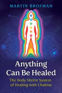 ANYTHING CAN BE HEALED: The Body Mirror System Of Healing With Chakras (2nd edition)