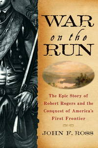 WAR ON THE RUN - THE EPIC STORY OF ROBERT ROGERS AND THE CONQUEST OF AMERICA'S FIRST FRONTIER