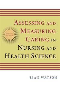 Assessing and Measuring Caring in Nursing and Health Science: Second Edition (Watson, Assessing...
