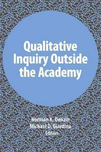 Qualitative Inquiry Outside the Academy (International Congress of Qualitative Inquiry Series)...
