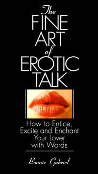 The Fine Art of Erotic Talk: How to Entice, Excite and Enchant Your Lover With Words