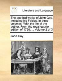 image of The poetical works of John Gay. Including his Fables. In three volumes. With the life of the author. From the royal quarto edition of 1720. ...  Volume 2 of 3