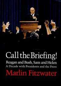 CALL THE BRIEFING!: Bush and Reagan, Sam and Helen: A Decade With Presidents and the Press