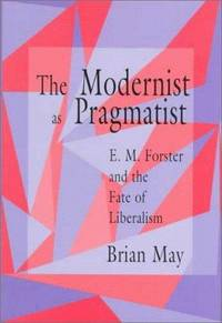 The Modernist as Pragmatist: E. M. Forster and the Fate of Liberalism