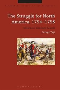 The Struggle for North America, 1754-1758: Britannia's Tarnished Laurels (Bloomsbury Studies...
