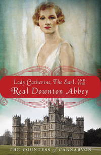 Lady Catherine, the Earl, and the Real Downton Abbey by The Countess of Carnarvon - Paperback - 2013 - from ThatBookGuy and Biblio.com