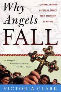 Why Angels Fall: A Journey Through Orthodox Europe from Byzantium to Kosovo by Clark, Victoria - 2000