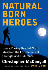 Natural Born Heroes: How a Daring Band of Misfits Mastered the Lost Secrets of Strength and...