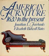 American Furniture  1620 To the Present by Bates, Elizabeth Bidwell &  Jonathan Fairbanks - 1987