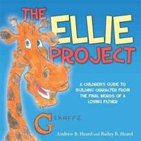 The Ellie Project: A Children?s Guide to Building Character from the final words of a Loving Father
