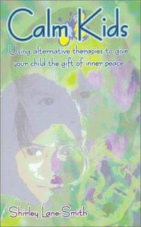 Calm Kids. Using Alternative Therapies to Give Your Child the Gift of Inner Peace.