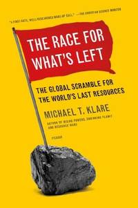 The Race for What's Left: The Global Scramble for the World's Last Resources by Klare, Michael - 2012