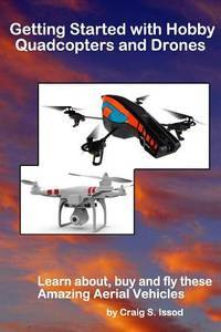 Getting Started with Hobby Quadcopters and Drones: Learn about, buy and fly these amazing aerial...