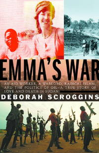 Emma's War: An Aid Worker, A Warlord, Radical Islam, and the Politics of Oil, A True Story of Love and Death in Sudan