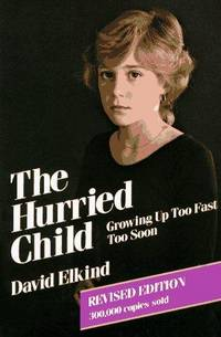 THE HURRIED CHILD GROWING UP TOO FAST TOO SOON
