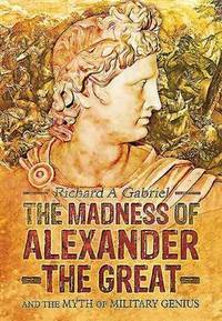 The Madness of Alexander the Great; and the Myth of Military Genius