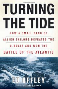 Turning the Tide: How a Small Band of Allied Sailors Defeated the U-boats and Won the Battle of...