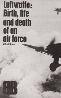 LUFTWAFFE: Birth, Life And Death Of An Air Force..