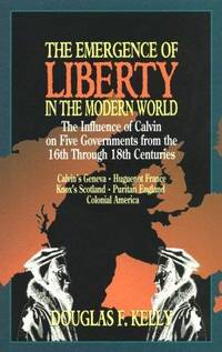The Emergence of Liberty in the Modern World: The Influence of Calvin on Five Governments from...