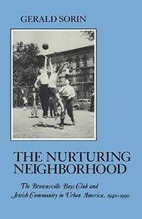 THE NURTURING NEIGHBORHOOD  the Brownsville Boys Club and Jewish Community in Urban America, 1940-1990