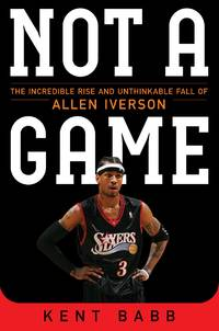 Not a Game The Incredible Rise and Unthinkable Fall of Allen Iverson