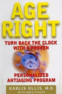 Age Right: Turn Back the Clock with a Proven Personalized Antiaging Program