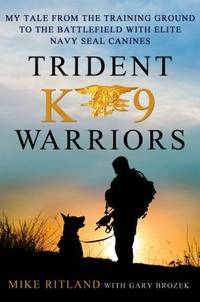 Trident K-9 Warriors: my tales from the training ground to the battlefield with elite Navy Seal Canines