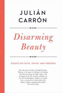 Disarming Beauty: Essays on Faith, Truth, and Freedom (hc)