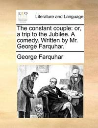 image of The constant couple: or, a trip to the Jubilee. A comedy. Written by Mr. George Farquhar