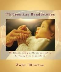 T eres las bendiciones: Meditaciones y reflexiones sobre la vida, Dios y nosotros (Spanish Edition)