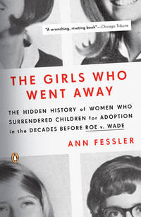 Girls Who Went Away, The: The Hidden History of Women Who Surrendered Children for Adoption in the Decades Before Roe V. Wade