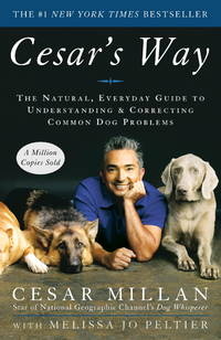 Cesar's Way: The Natural, Everyday Guide to Understanding and Correcting Common Dog Problems by Cesar Millan, Melissa Jo Peltier - September 2007