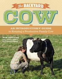 The Backyard Cow : An Introductory Guide to Keeping a Productive Family Cow by  Sue Weaver - Paperback - 2012 - from Manchester By the Book and Biblio.com