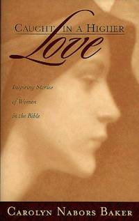 Caught in a Higher Love: Inspring Stories of Women in the Bible