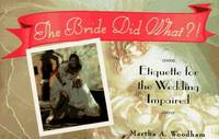 The Bride Did What ?! : Etiquette for the Wedding Impaired