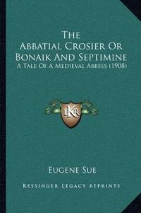image of The Abbatial Crosier Or Bonaik And Septimine: A Tale Of A Medieval Abbess (1908)
