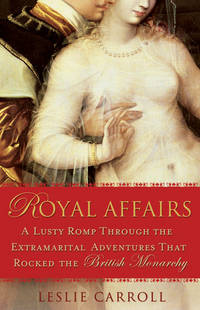 Royal Affairs a Lusty Romp Through the Extramarital Adventures That Rocked the British Monarchyh