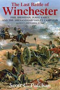 The Last Battle of Winchester: Phil Sheridan, Jubal Early, and the Shenandoah Valley Campaign, August 7 - September 19, 1864