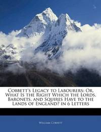 image of Cobbett's Legacy to Labourers: Or, What Is the Right Which the Lords, Baronets, and Squires Have to the Lands of England? in 6 Letters
