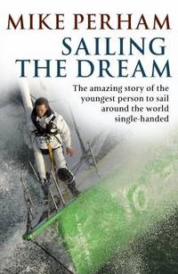 SAILING THE DREAM: The amazing true story of the schoolboy who sailed single-handed around the...