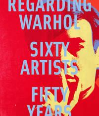 REGARDING WARHOL Sixty Artists Fifty Years