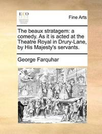 image of The beaux stratagem: a comedy. As it is acted at the Theatre Royal in Drury-Lane, by His Majesty's servants