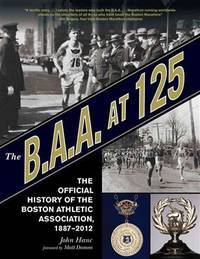 The B.A.A. at 125 : The Official History of the Boston Athletic Association, 1887-2012