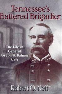 Tennessee's Battered Brigadier: The Life of General Joseph B. Palmer CSA