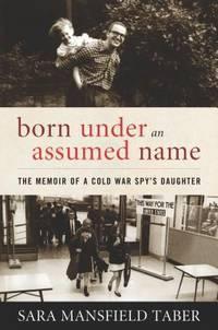 BORN UNDER AN ASSUMED NAME : THE MEMOIR OF A COLD WAR SPY'S DAUGHTER